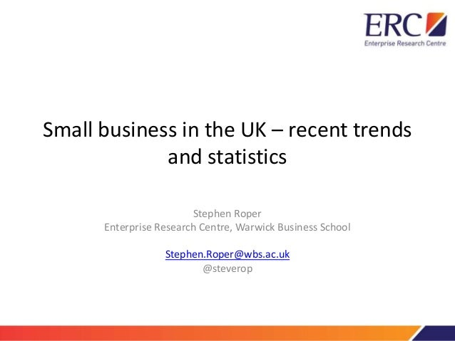 Small business in the UK – recent trends and statistics Stephen Roper Enterprise Research Centre, Warwick Business School ...