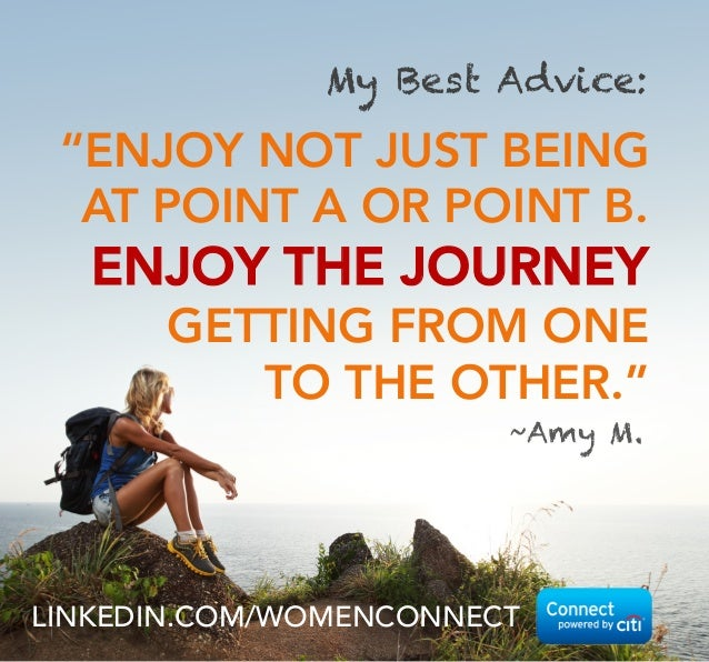 "My Best Advice:  ""ENJOY NOT JUST BEING AT POINT A OR POINT B.  ENJOY THE JOURNEY GETTING FROM ONE TO THE OTHER."" ~Amy M.  ..."