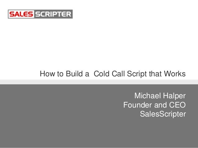 How to Build a Cold Call Script that Works Michael Halper Founder and CEO SalesScripter