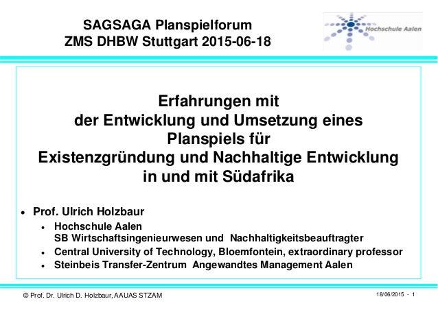 © Prof. Dr. Ulrich D. Holzbaur, AAUAS STZAM 18/06/2015 - 1 SAGSAGA Planspielforum ZMS DHBW Stuttgart 2015-06-18 Erfahrunge...
