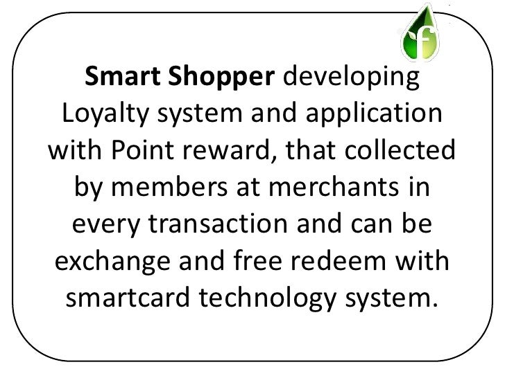 Smart Shopper developing Loyalty system and applicationwith Point reward, that collected  by members at merchants in  ever...