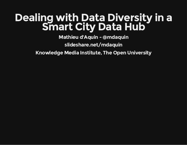 Dealing with Data Diversity in a  Smart City Data Hub  Mathieu d'Aquin - @mdaquin  slideshare.net/mdaquin  Knowledge Media...