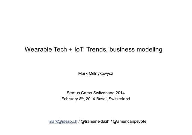 Wearable Tech + IoT: Trends, business modeling  Mark Melnykowycz  Startup Camp Switzerland 2014 February 8th, 2014 Basel, ...