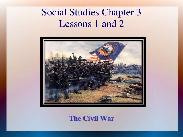 Social Studies Chapter 3 Lessons 1 and 2  The Civil War