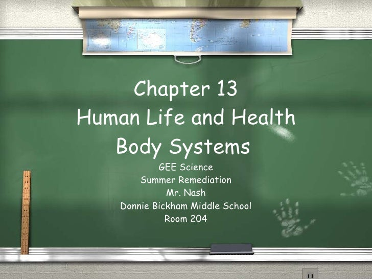 Chapter 13 Human Life and Health Body Systems  GEE Science Summer Remediation Mr. Nash Donnie Bickham Middle School Room 204