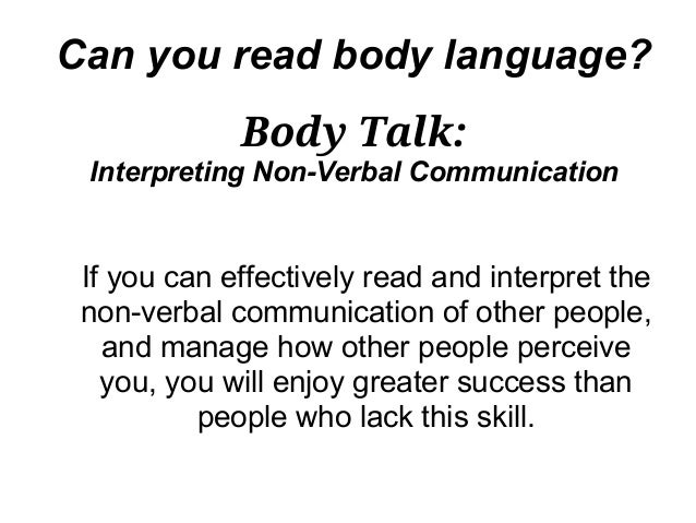 Can you read body language?             Body Talk: Interpreting Non-Verbal Communication If you can effectively read and i...