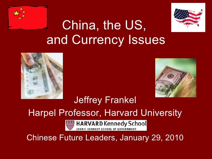 China, the US,  and Currency Issues Jeffrey Frankel Harpel Professor, Harvard University Chinese Future Leaders, January 2...