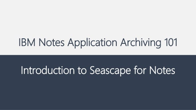 IBM Notes Application Archiving 101 Introduction to Seascape for Notes