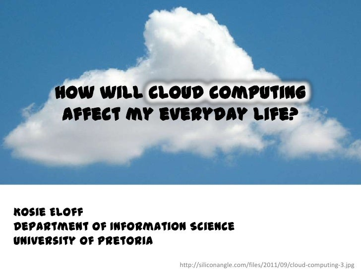 How will cloud computing       affect my everyday life?Kosie EloffDepartment of Information ScienceUniversity of Pretoria ...