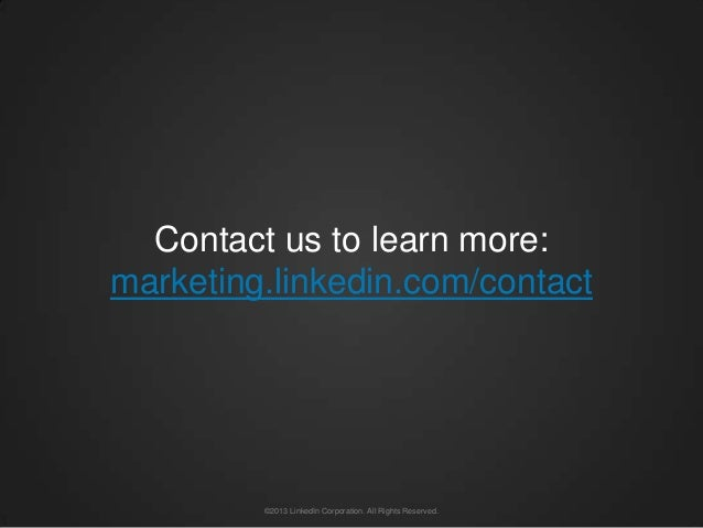Contact us to learn more:marketing.linkedin.com/contact         ©2013 LinkedIn Corporation. All Rights Reserved.