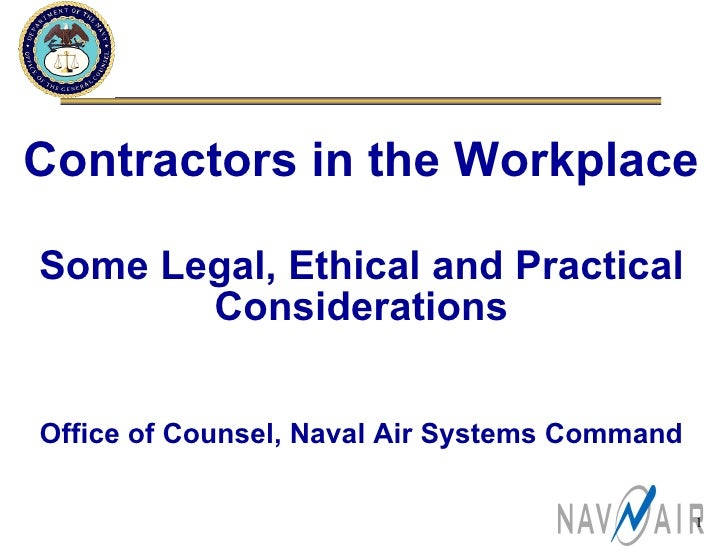 Contractors in the Workplace Some Legal, Ethical and Practical Considerations Office of Counsel, Naval Air Systems Command