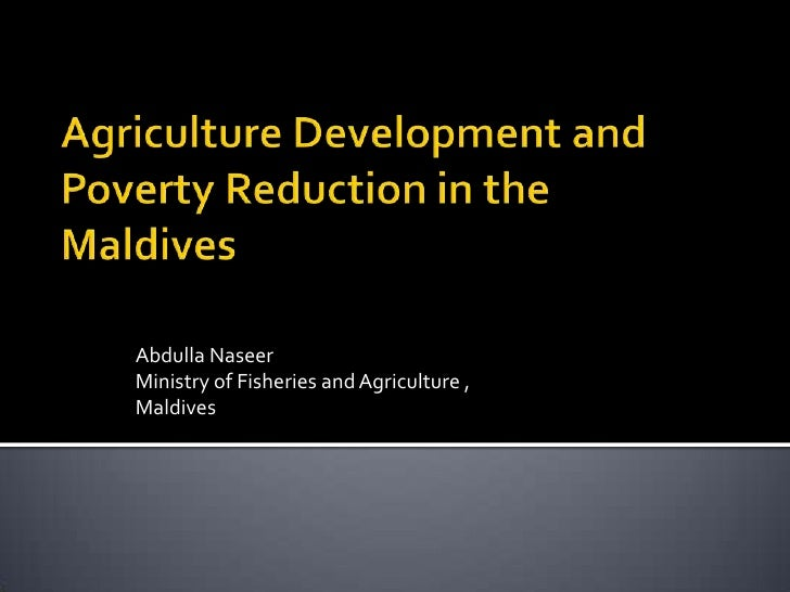 Agriculture Development and Poverty Reduction in the Maldives<br />Abdulla Naseer<br />Ministry of Fisheries and Agricultu...