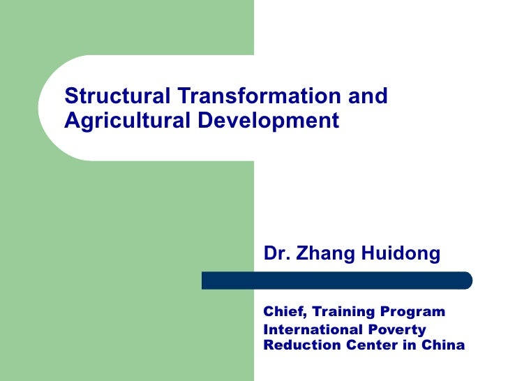 Structural Transformation and Agricultural Development Chief, Training Program International Poverty Reduction Center in C...