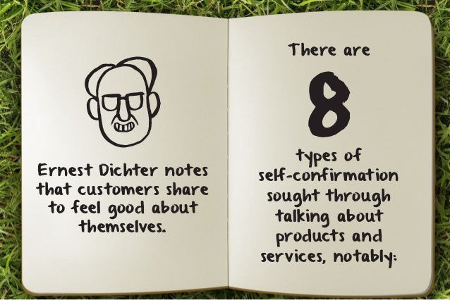 There are 8 types of  self-confirmation  sought through  talking about  products and  services, notably:  Ernest Dichter n...