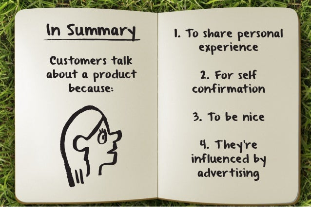 In Summary  Customers talk  about a product  because:  1. To share personal  experience  2. For self  confirmation  3. To ...