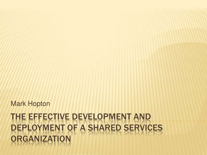 The Effective Development and Deployment of a Shared Services Organization<br />Mark Hopton<br />