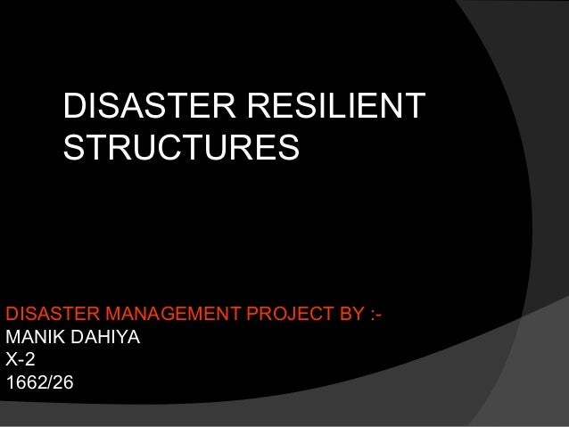 DISASTER MANAGEMENT PROJECT BY :- MANIK DAHIYA X-2 1662/26 DISASTER RESILIENT STRUCTURES