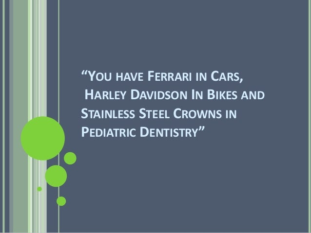 """YOU HAVE FERRARI IN CARS,  HARLEY DAVIDSON IN BIKES AND  STAINLESS STEEL CROWNS IN  PEDIATRIC DENTISTRY"""