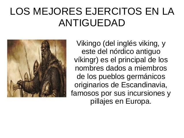 LOS MEJORES EJERCITOS EN LA ANTIGUEDAD Vikingo (del inglés viking, y este del nórdico antiguo víkingr) es el principal de ...