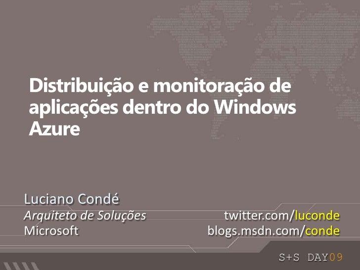 Distribuição e monitoração de aplicações dentro do Windows Azure <br />Luciano Condé<br />Arquiteto de Soluções<br />Micro...