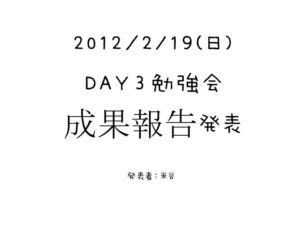 2012/2/19(日) DAY3勉強会成果報告発表    発表者:米谷