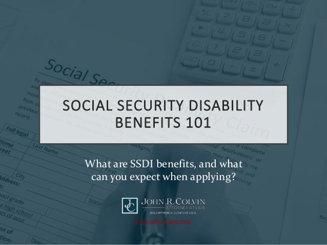 SOCIAL SECURITY DISABILITY BENEFITS 101 What are SSDI benefits, and what can you expect when applying? www.colvin-law.com