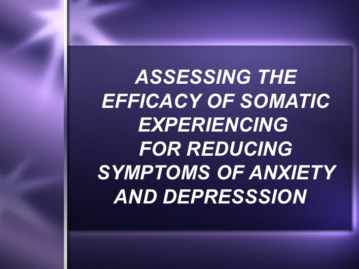 ASSESSING THEEFFICACY OF SOMATIC   EXPERIENCING   FOR REDUCINGSYMPTOMS OF ANXIETY AND DEPRESSSION