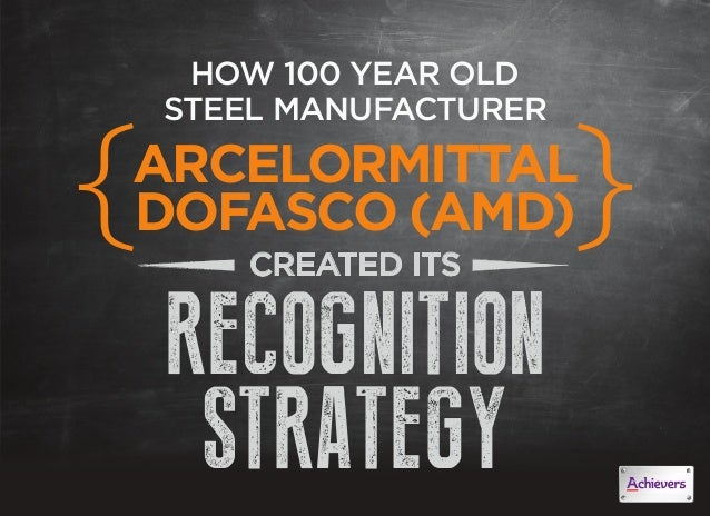 HOW 100 YEAR OLDSTEEL MANUFACTURERARCELORMITTALDOFASCO (AMD)CREATED ITSRECOGNITIONSTRATEGY{ {