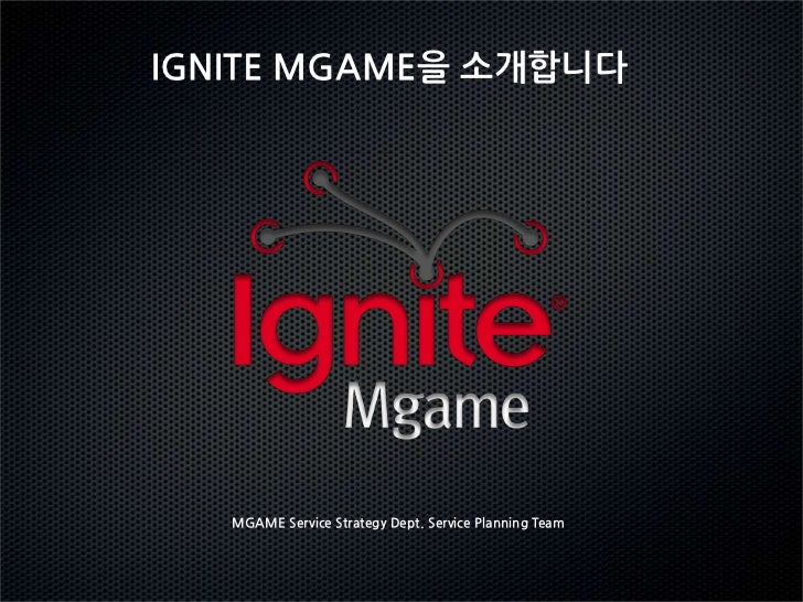 IGNITE MGAME을 소개합니다   MGAME Service Strategy Dept. Service Planning Team