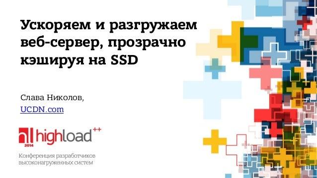 Ускоряем и разгружаем  веб-сервер, прозрачно  кэшируя на SSD  Слава Николов,  UCDN.com