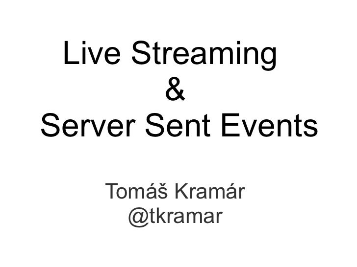 Live Streaming        &Server Sent Events    Tomáš Kramár      @tkramar
