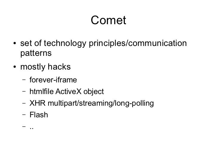 Comet●   set of technology principles/communication    patterns●   mostly hacks    –   forever-iframe    –   htmlfile Acti...