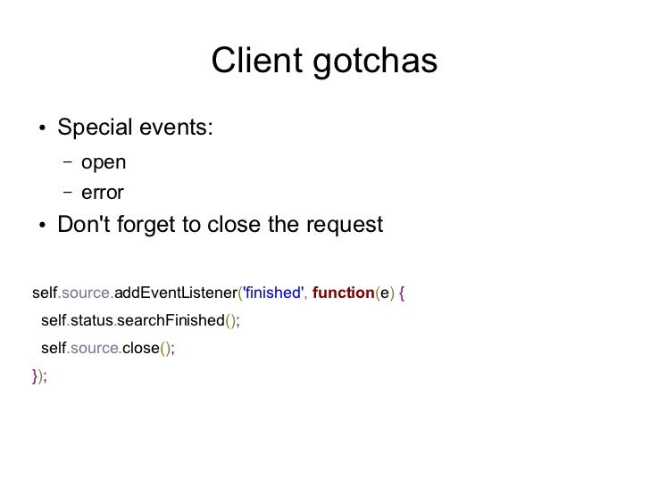Client gotchas ●    Special events:      –   open      –   error ●    Dont forget to close the requestself.source.addEvent...
