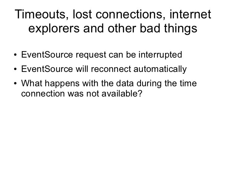 Timeouts, lost connections, internet  explorers and other bad things●   EventSource request can be interrupted●   EventSou...