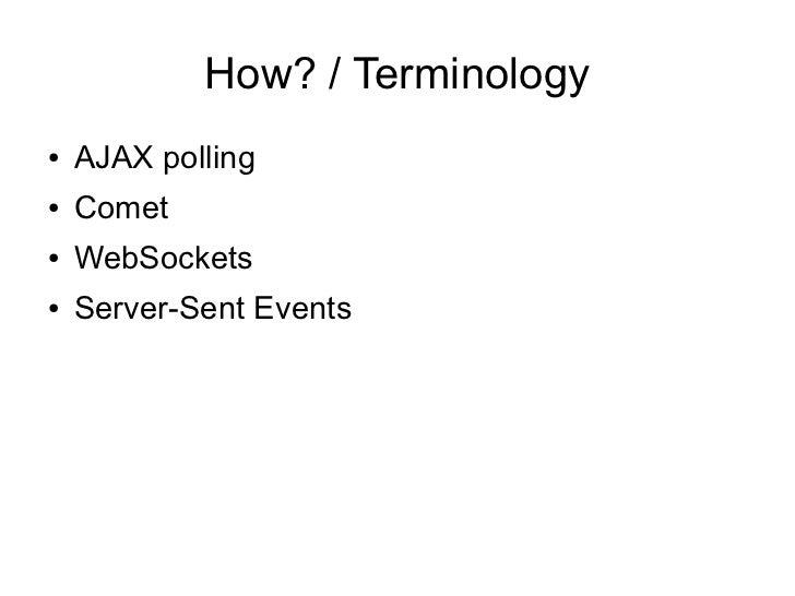 How? / Terminology●   AJAX polling●   Comet●   WebSockets●   Server-Sent Events