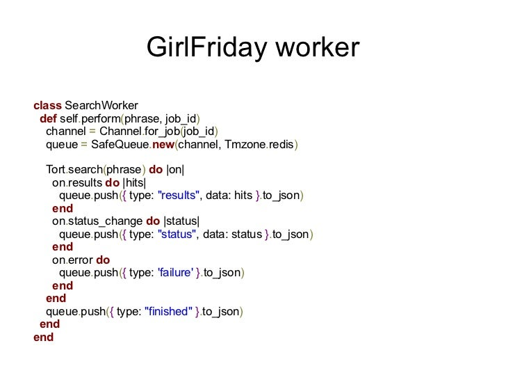 GirlFriday workerclass SearchWorker def self.perform(phrase, job_id)   channel = Channel.for_job(job_id)   queue = SafeQue...