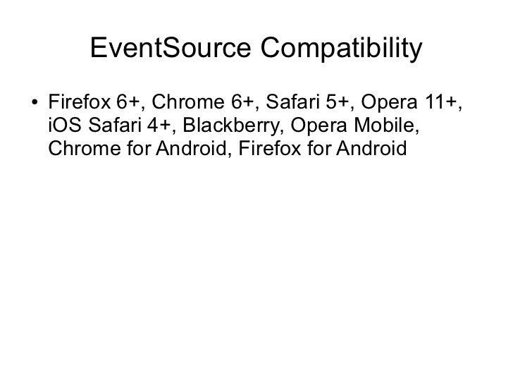 EventSource Compatibility●   Firefox 6+, Chrome 6+, Safari 5+, Opera 11+,    iOS Safari 4+, Blackberry, Opera Mobile,    C...