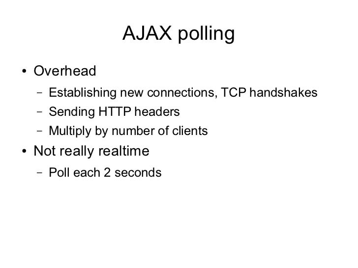 AJAX polling●   Overhead    –   Establishing new connections, TCP handshakes    –   Sending HTTP headers    –   Multiply b...