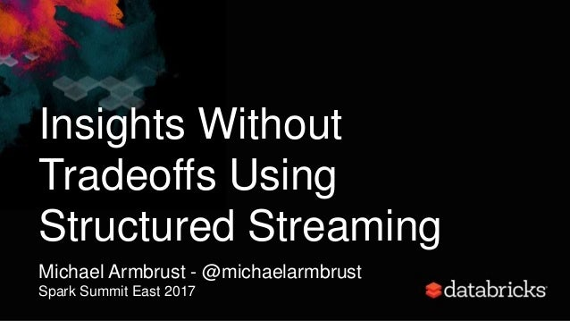 Insights Without Tradeoffs Using Structured Streaming Michael Armbrust - @michaelarmbrust Spark Summit East 2017