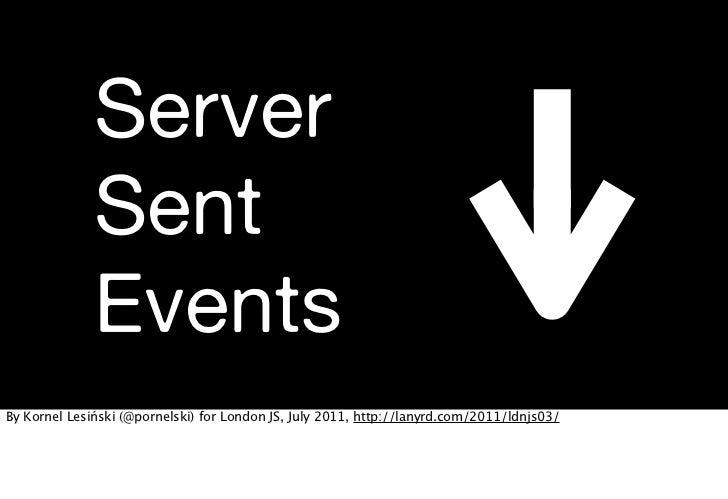 Server              Sent              EventsBy Kornel Lesiński (@pornelski) for London JS, July 2011, http://lanyrd.com/20...
