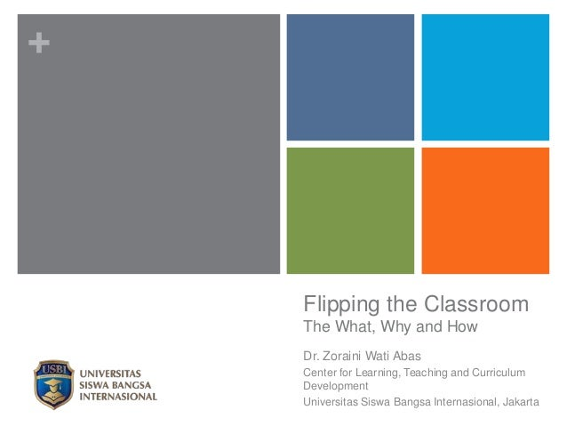 + Flipping the Classroom The What, Why and How Dr. Zoraini Wati Abas Center for Learning, Teaching and Curriculum Developm...