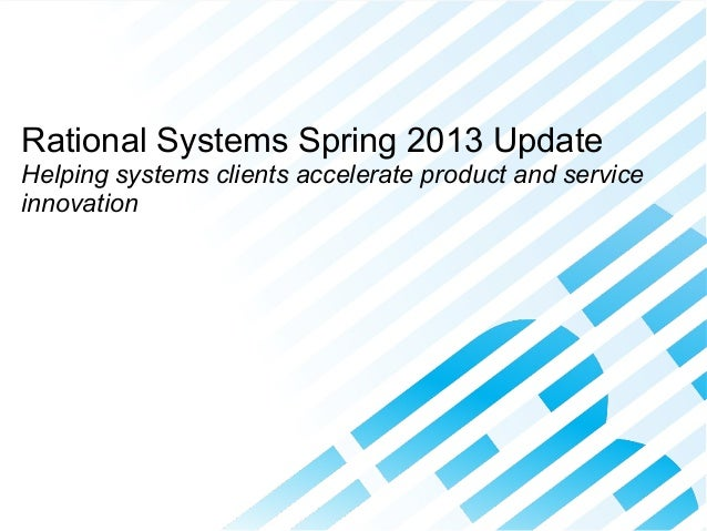 Accelerating Product and Service Innovation © 2013 IBM Corporation Rational Systems Spring 2013 Update Helping systems cli...
