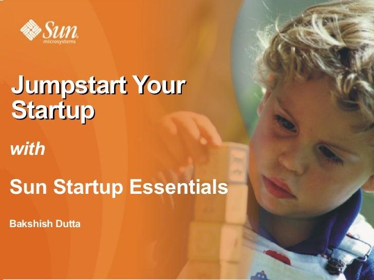Sun Startup Essentials  <ul><li>Bakshish Dutta </li></ul><ul><li>General Manager – Startups and Emerging Markets </li></ul...