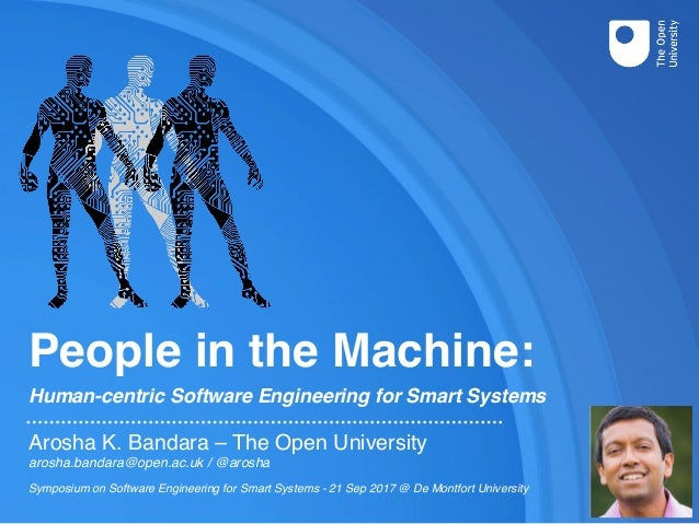 People in the Machine: Human-centric Software Engineering for Smart Systems Arosha K. Bandara – The Open University arosha...
