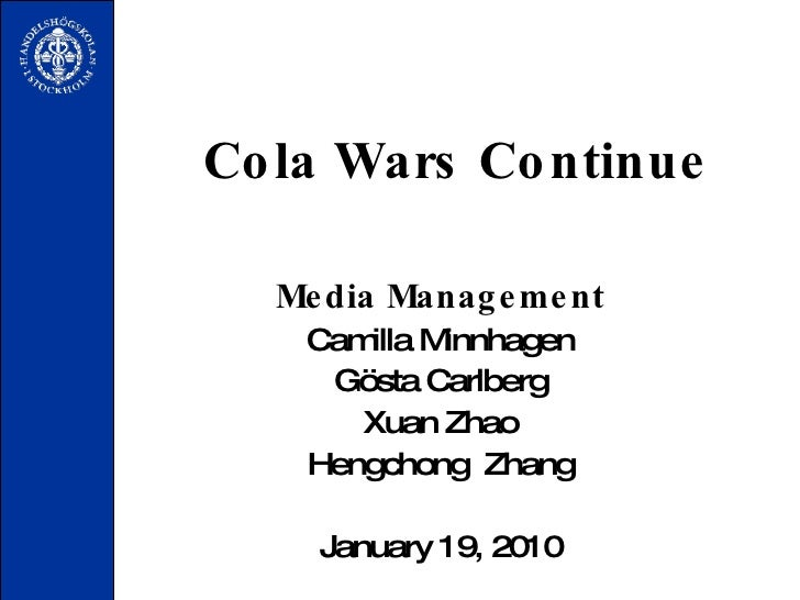 Cola Wars Continue Media Management Camilla Minnhagen G östa  Carlberg Xuan Zhao Hengchong  Zhang January 19, 2010