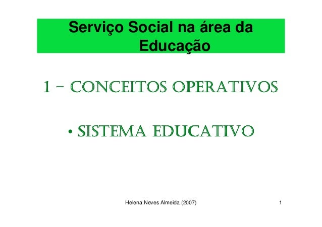 Serviço Social na área da           Educação1 – CONCEITOS OPERATIVOS  • SISTEMA EDUCATIVO         Helena Neves Almeida (20...