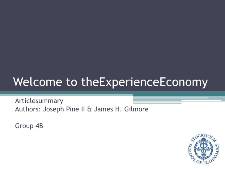 Welcome to theExperienceEconomy<br />Articlesummary<br />Authors: Joseph Pine II & James H. Gilmore<br />Group 4B<br />
