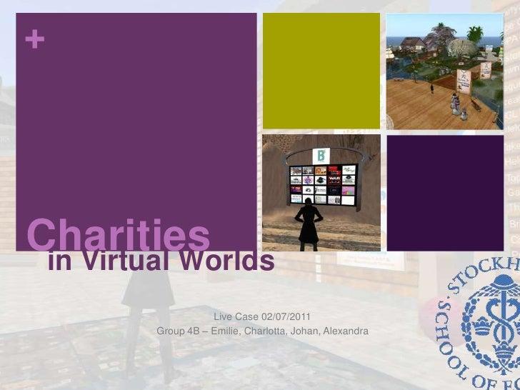 Charities<br />in Virtual Worlds<br />Live Case 02/07/2011<br />Group 4B – Emilie, Charlotta, Johan, Alexandra<br />