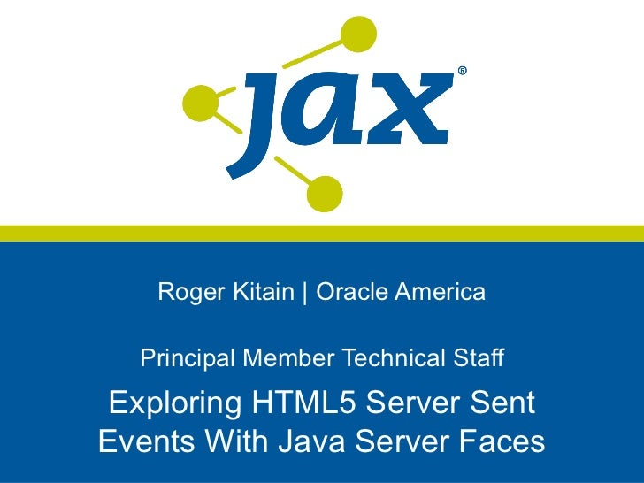 Roger Kitain | Oracle America  Principal Member Technical Staff Exploring HTML5 Server SentEvents With Java Server Faces