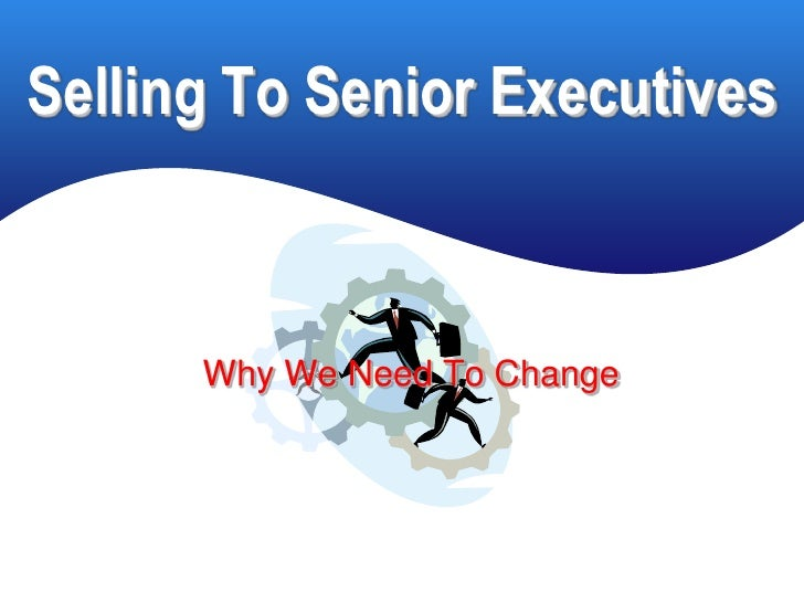 Selling To Senior Executives          Why We Need To Change